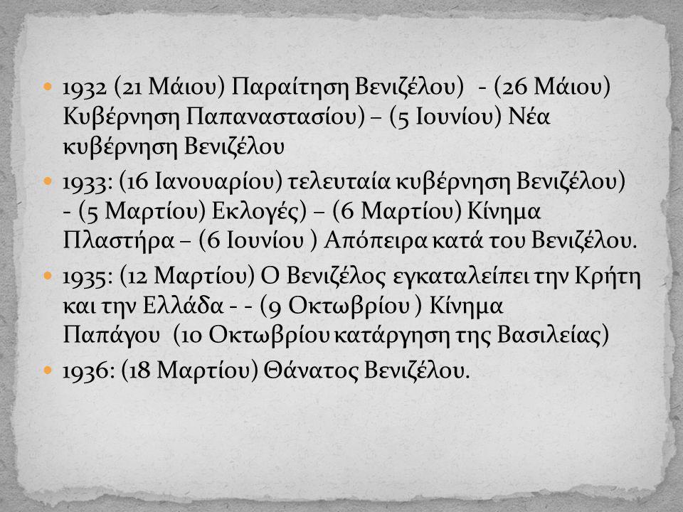 1932 (21 Μάιου) Παραίτηση Βενιζέλου) - (26 Μάιου) Κυβέρνηση Παπαναστασίου) – (5 Ιουνίου) Νέα κυβέρνηση Βενιζέλου 1933: (16 Ιανουαρίου) τελευταία κυβέρνηση Βενιζέλου) - (5 Μαρτίου) Εκλογές) – (6 Μαρτίου) Κίνημα Πλαστήρα – (6 Ιουνίου ) Απόπειρα κατά του Βενιζέλου.