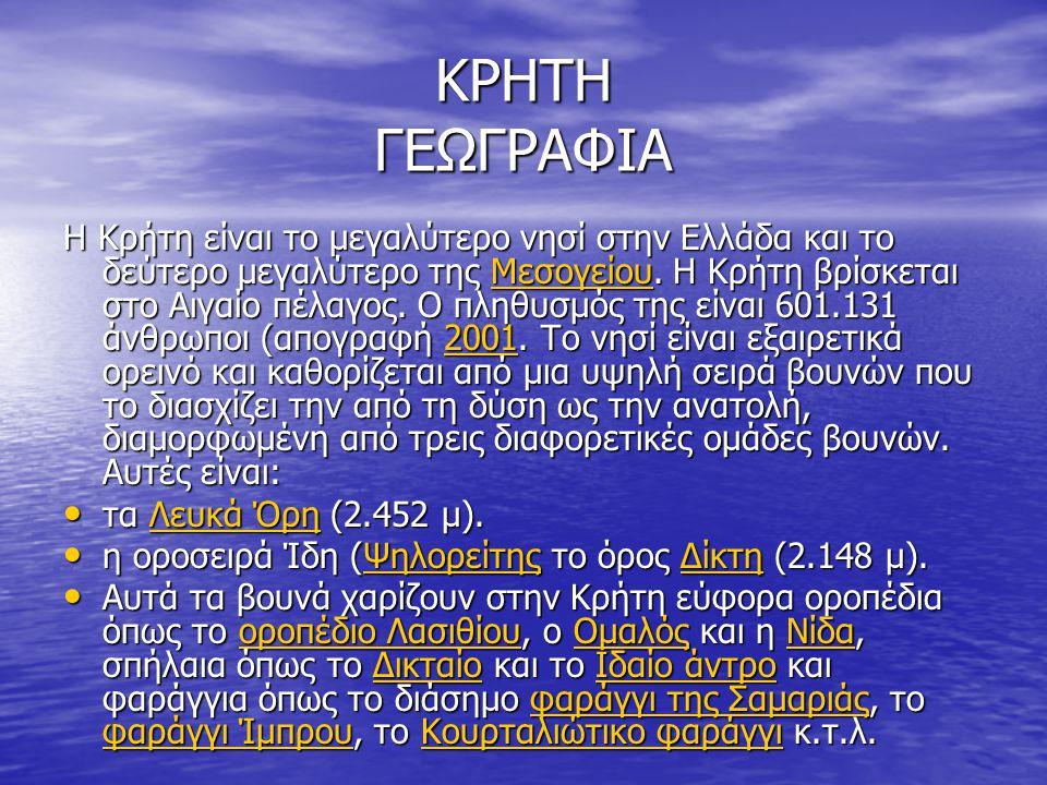 ΚΡΗΤΗ ΓΕΩΓΡΑΦΙΑ Η Κρήτη είναι το μεγαλύτερο νησί στην Ελλάδα και το δεύτερο μεγαλύτερο της Μεσογείου. Η Κρήτη βρίσκεται στο Αιγαίο πέλαγος. Ο πληθυσμό