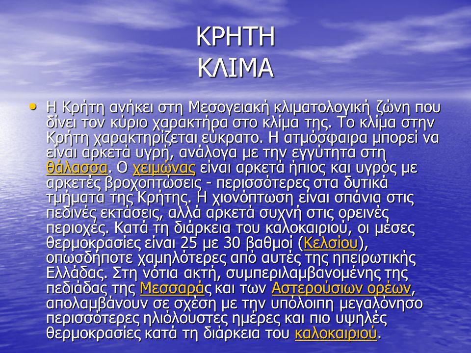 ΚΡΗΤΗ ΚΛΙΜΑ Η Κρήτη ανήκει στη Μεσογειακή κλιματολογική ζώνη που δίνει τον κύριο χαρακτήρα στο κλίμα της. Το κλίμα στην Κρήτη χαρακτηρίζεται εύκρατο.