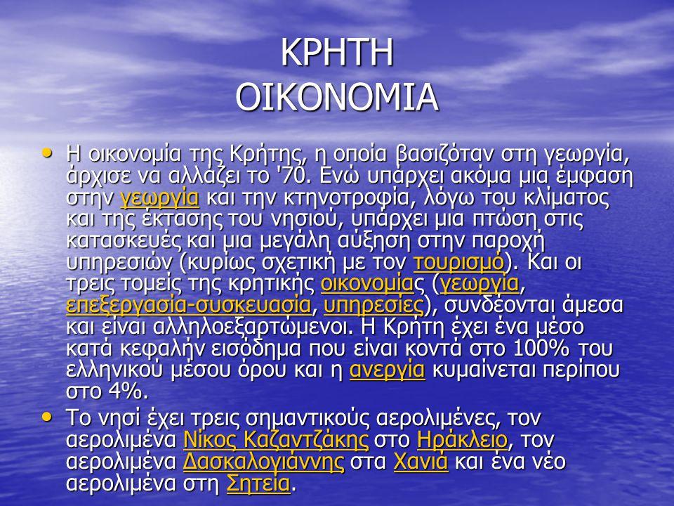 ΚΡΗΤΗ ΟΙΚΟΝΟΜΙΑ Η οικονομία της Κρήτης, η οποία βασιζόταν στη γεωργία, άρχισε να αλλάζει το '70. Ενώ υπάρχει ακόμα μια έμφαση στην γεωργία και την κτη