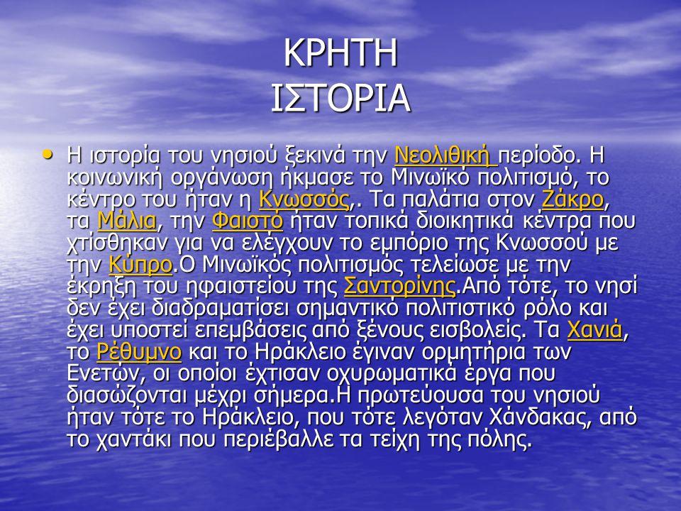 ΚΡΗΤΗ ΙΣΤΟΡΙΑ Η ιστορία του νησιού ξεκινά την Νεολιθική περίοδο. Η κοινωνική οργάνωση ήκμασε το Μινωϊκό πολιτισμό, το κέντρο του ήταν η Κνωσσός,. Τα π