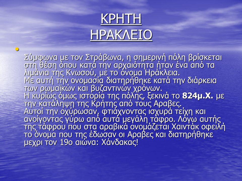 ΚΡΗΤΗ ΗΡΑΚΛΕΙΟ Σύμφωνα με τον Στράβωνα, η σημερινή πόλη βρίσκεται στη θέση όπου κατά την αρχαιότητα ήταν ένα από τα λιμάνια της Κνωσού, με το όνομα Ηρ
