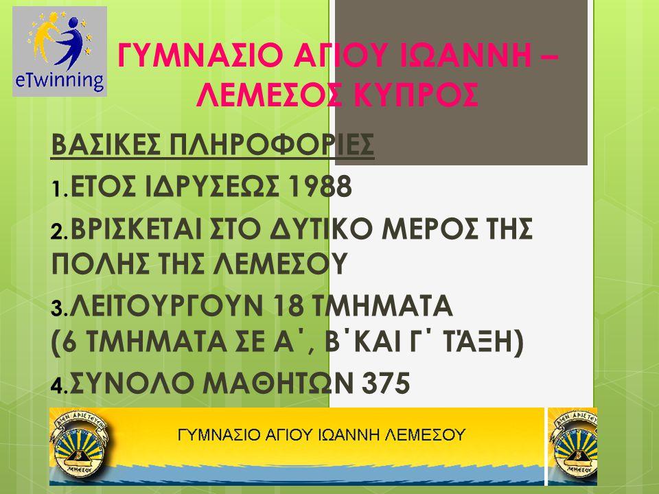 ΓΥΜΝΑΣΙΟ ΑΓΙΟΥ ΙΩΑΝΝΗ – ΛΕΜΕΣΟΣ ΚΥΠΡΟΣ ΒΑΣΙΚΕΣ ΠΛΗΡΟΦΟΡΙΕΣ 1. ΕΤΟΣ ΙΔΡΥΣΕΩΣ 1988 2. ΒΡΙΣΚΕΤΑΙ ΣΤΟ ΔΥΤΙΚΟ ΜΕΡΟΣ ΤΗΣ ΠΟΛΗΣ ΤΗΣ ΛΕΜΕΣΟΥ 3. ΛΕΙΤΟΥΡΓΟΥΝ 18