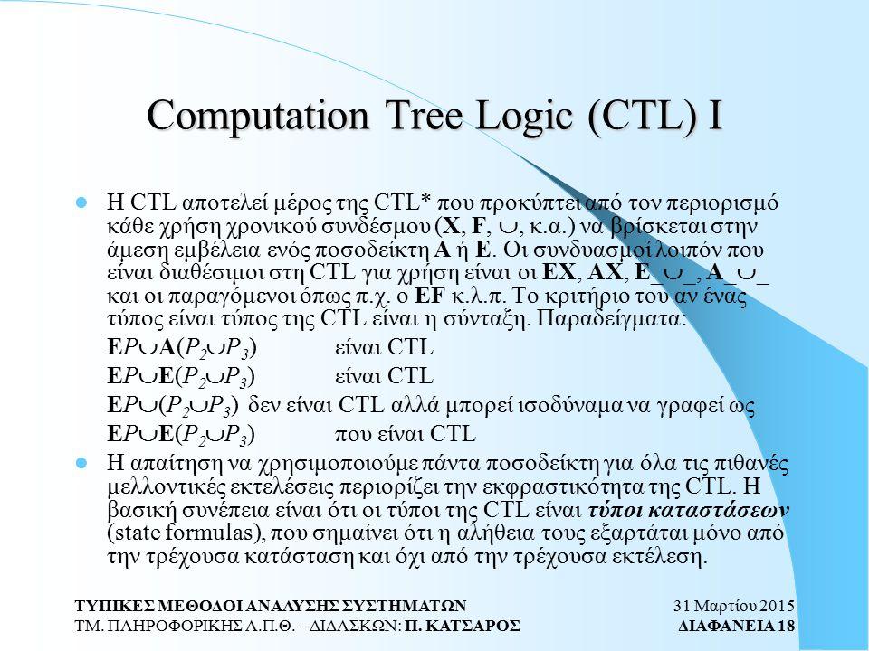 31 Μαρτίου 2015 ΔΙΑΦΑΝΕΙΑ 18 ΤΥΠΙΚΕΣ ΜΕΘΟΔΟΙ ΑΝΑΛΥΣΗΣ ΣΥΣΤΗΜΑΤΩΝ ΤΜ. ΠΛΗΡΟΦΟΡΙΚΗΣ Α.Π.Θ. – ΔΙΔΑΣΚΩΝ: Π. ΚΑΤΣΑΡΟΣ Computation Tree Logic (CTL) Ι Η CTL