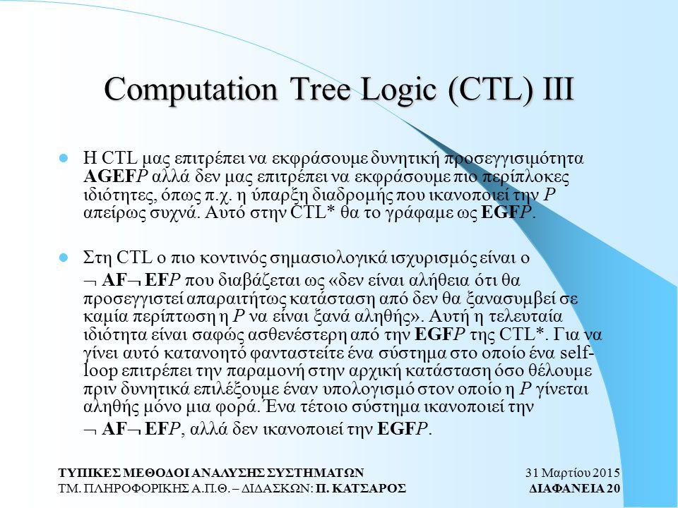 31 Μαρτίου 2015 ΔΙΑΦΑΝΕΙΑ 20 ΤΥΠΙΚΕΣ ΜΕΘΟΔΟΙ ΑΝΑΛΥΣΗΣ ΣΥΣΤΗΜΑΤΩΝ ΤΜ. ΠΛΗΡΟΦΟΡΙΚΗΣ Α.Π.Θ. – ΔΙΔΑΣΚΩΝ: Π. ΚΑΤΣΑΡΟΣ Computation Tree Logic (CTL) ΙΙΙ H CT