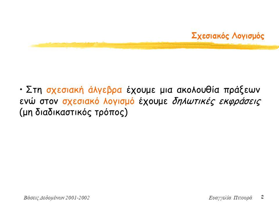 Βάσεις Δεδομένων 2001-2002 Ευαγγελία Πιτουρά 2 Σχεσιακός Λογισμός Στη σχεσιακή άλγεβρα έχουμε μια ακολουθία πράξεων ενώ στον σχεσιακό λογισμό έχουμε δηλωτικές εκφράσεις (μη διαδικαστικός τρόπος)