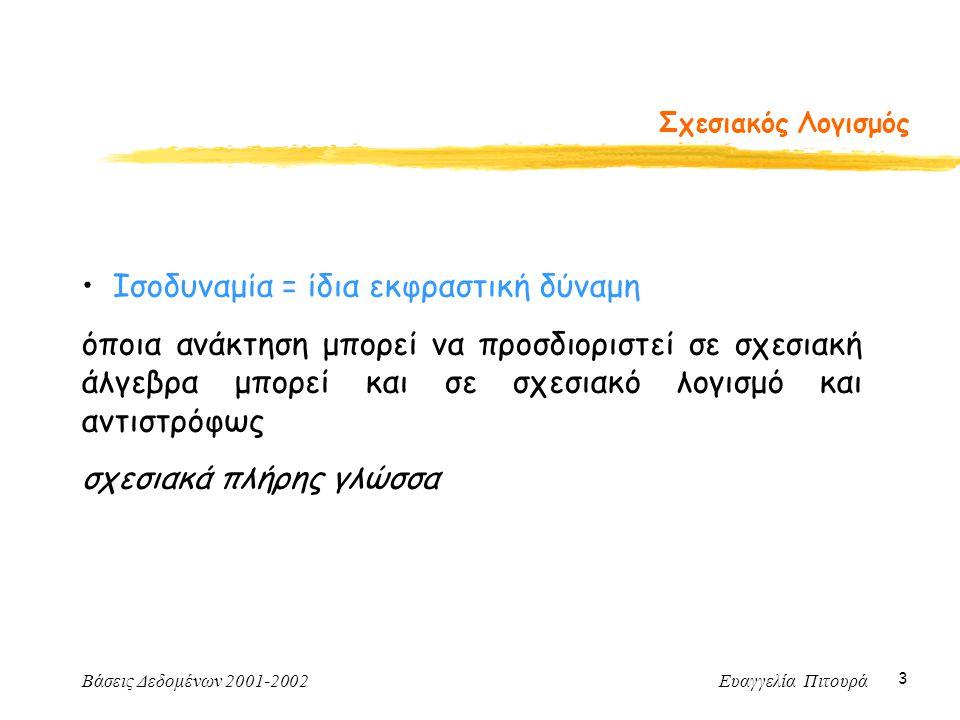 Βάσεις Δεδομένων 2001-2002 Ευαγγελία Πιτουρά 4 Σχεσιακός Λογισμός Δυο προσαρμογές (από παίρνουν τιμές οι μεταβλητές): -- σχεσιακός λογισμός πλειάδων -- σχεσιακός λογισμός πεδίου