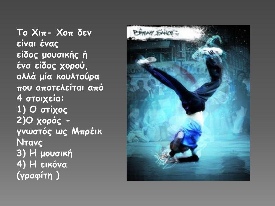 Το Χιπ- Χοπ δεν είναι ένας είδος μουσικής ή ένα είδος χορού, αλλά μία κουλτούρα που αποτελείται από 4 στοιχεία: 1) Ο στίχος 2)O χορός - γνωστός ως Μπρέικ Ντανς 3) Η μουσική 4) Η εικόνα (γραφίτη )