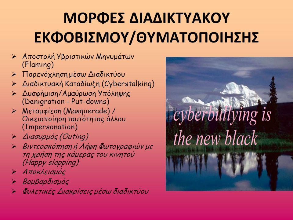 ΜΟΡΦΕΣ ΔΙΑΔΙΚΤΥΑΚΟΥ ΕΚΦΟΒΙΣΜΟΥ/ΘΥΜΑΤΟΠΟΙΗΣΗΣ  Αποστολή Υβριστικών Μηνυμάτων (Flaming)  Παρενόχληση μέσω Διαδικτύου  Διαδικτυακή Καταδίωξη (Cyberstalking)  Δυσφήμιση/Αμαύρωση Υπόληψης (Denigration - Put-downs)  Μεταμφίεση (Masquerade) / Οικειοποίηση ταυτότητας άλλου (Impersonation)  Διασυρμός (Outing)  Βιντεοσκόπηση ή Λήψη Φωτογραφιών με τη χρήση της κάμερας του κινητού (Ηappy slapping)  Αποκλεισμός  Βομβαρδισμός  Φυλετικές Διακρίσεις μέσω διαδικτύου