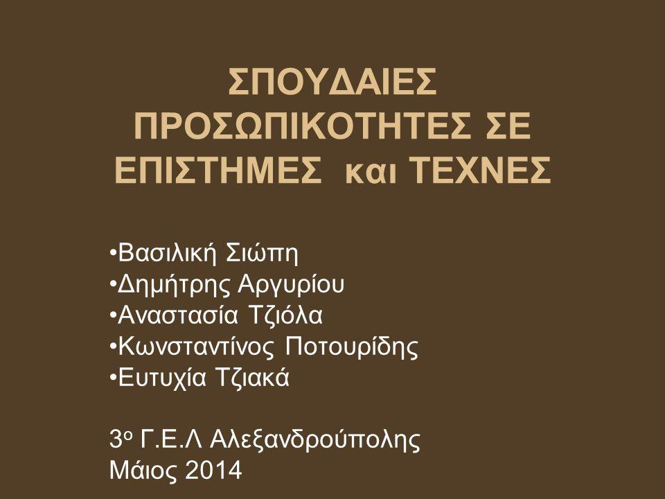 ΣΠΟΥΔΑΙΕΣ ΠΡΟΣΩΠΙΚΟΤΗΤΕΣ ΣΕ ΕΠΙΣΤΗΜΕΣ και ΤΕΧΝΕΣ Βασιλική Σιώπη Δημήτρης Αργυρίου Αναστασία Τζιόλα Κωνσταντίνος Ποτουρίδης Ευτυχία Τζιακά 3 ο Γ.Ε.Λ Αλ
