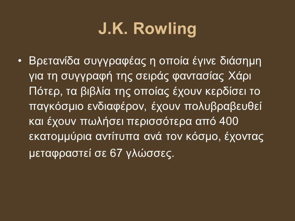 J.K. Rowling Βρετανίδα συγγραφέας η οποία έγινε διάσημη για τη συγγραφή της σειράς φαντασίας Χάρι Πότερ, τα βιβλία της οποίας έχουν κερδίσει το παγκόσ
