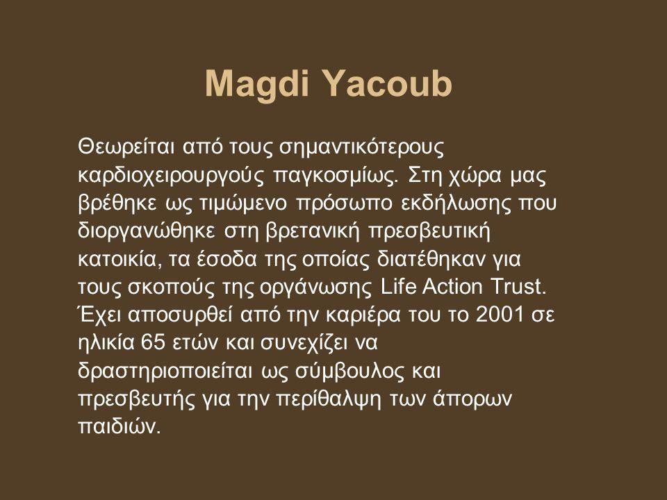 Magdi Yacoub Θεωρείται από τους σημαντικότερους καρδιοχειρουργούς παγκοσμίως. Στη χώρα μας βρέθηκε ως τιμώμενο πρόσωπο εκδήλωσης που διοργανώθηκε στη