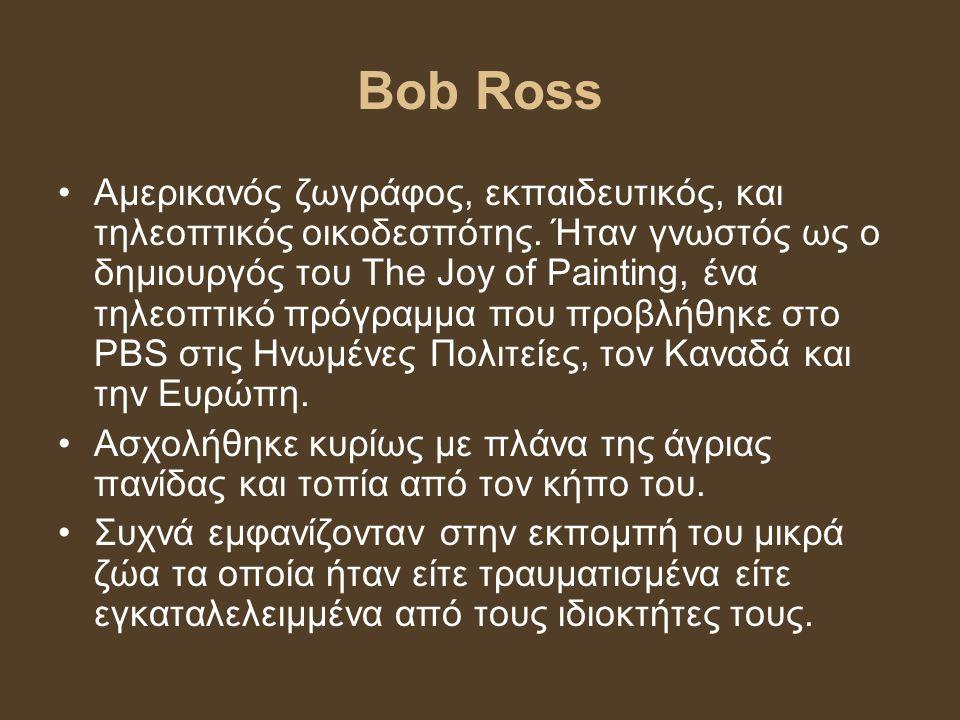 Bob Ross Αμερικανός ζωγράφος, εκπαιδευτικός, και τηλεοπτικός οικοδεσπότης. Ήταν γνωστός ως ο δημιουργός του The Joy of Painting, ένα τηλεοπτικό πρόγρα