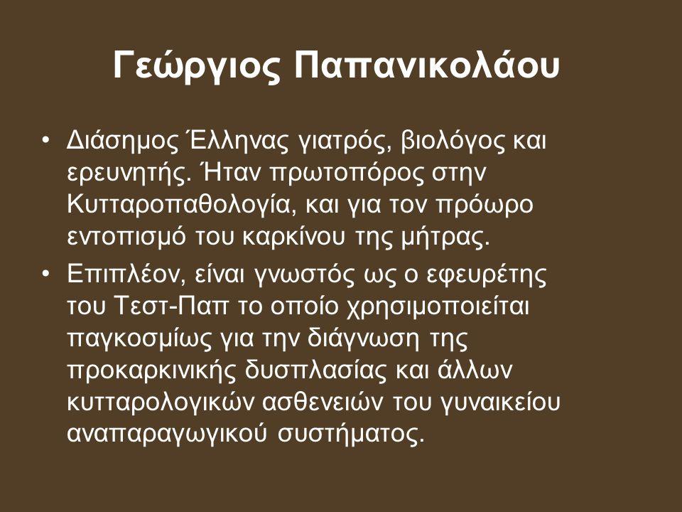 Γεώργιος Παπανικολάου Διάσημος Έλληνας γιατρός, βιολόγος και ερευνητής. Ήταν πρωτοπόρος στην Κυτταροπαθολογία, και για τον πρόωρο εντοπισμό του καρκίν