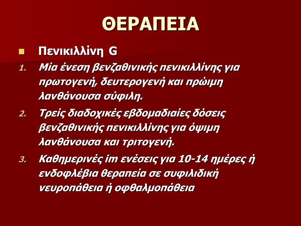 ΘΕΡΑΠΕΙΑ Πενικιλλίνη G Πενικιλλίνη G 1. Μία ένεση βενζαθινικής πενικιλλίνης για πρωτογενή, δευτερογενή και πρώιμη λανθάνουσα σύφιλη. 2. Τρείς διαδοχικ