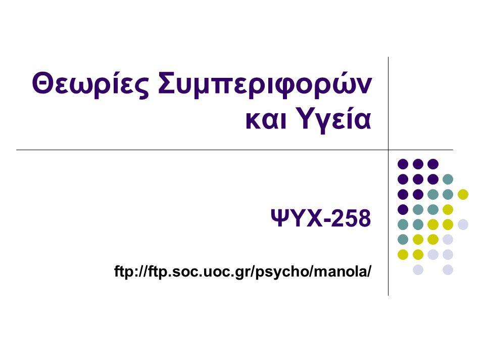 Θεωρίες Συμπεριφορών και Υγεία ΨΥΧ-258 ftp://ftp.soc.uoc.gr/psycho/manola/