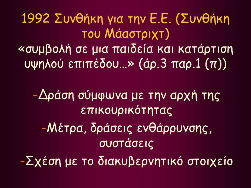 1992 Συνθήκη για την Ε.Ε. (Συνθήκη του Μάαστριχτ) «συμβολή σε μια παιδεία και κατάρτιση υψηλού επιπέδου…» (άρ.3 παρ.1 (π)) -Δράση σύμφωνα με την αρχή