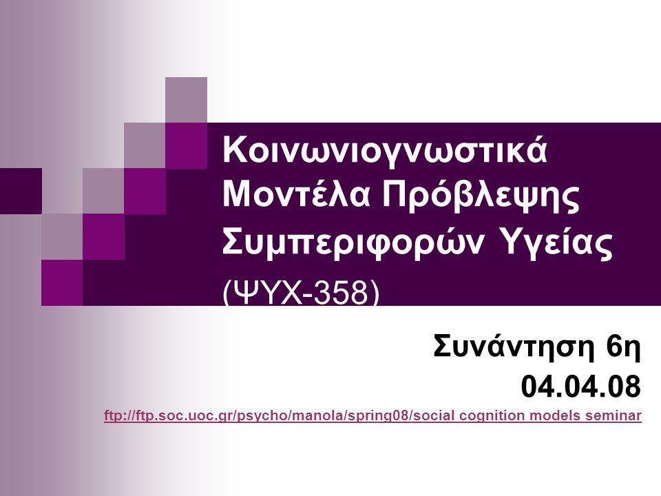 Κοινωνιογνωστικά Μοντέλα Πρόβλεψης Συμπεριφορών Υγείας (ΨΥΧ-358) Συνάντηση 6η 04.04.08 ftp://ftp.soc.uoc.gr/psycho/manola/spring08/socialftp://ftp.soc.uoc.gr/psycho/manola/spring08/social cognition models seminar