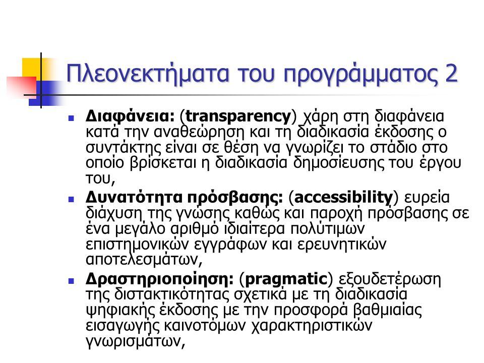 Πλεονεκτήματα του προγράμματος 2 Διαφάνεια: (transparency) χάρη στη διαφάνεια κατά την αναθεώρηση και τη διαδικασία έκδοσης ο συντάκτης είναι σε θέση να γνωρίζει το στάδιο στο οποίο βρίσκεται η διαδικασία δημοσίευσης του έργου του, Δυνατότητα πρόσβασης: (accessibility) ευρεία διάχυση της γνώσης καθώς και παροχή πρόσβασης σε ένα μεγάλο αριθμό ιδιαίτερα πολύτιμων επιστημονικών εγγράφων και ερευνητικών αποτελεσμάτων, Δραστηριοποίηση: (pragmatic) εξουδετέρωση της διστακτικότητας σχετικά με τη διαδικασία ψηφιακής έκδοσης με την προσφορά βαθμιαίας εισαγωγής καινοτόμων χαρακτηριστικών γνωρισμάτων,