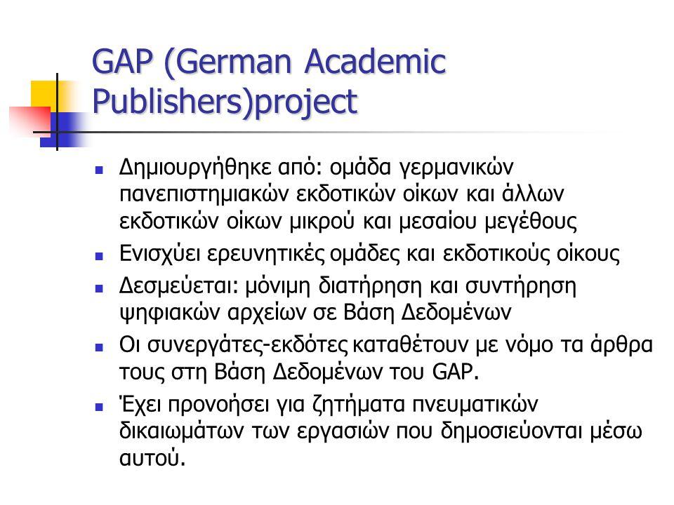 GAP (German Academic Publishers)project Δημιουργήθηκε από: ομάδα γερμανικών πανεπιστημιακών εκδοτικών οίκων και άλλων εκδοτικών οίκων μικρού και μεσαίου μεγέθους Ενισχύει ερευνητικές ομάδες και εκδοτικούς οίκους Δεσμεύεται: μόνιμη διατήρηση και συντήρηση ψηφιακών αρχείων σε Βάση Δεδομένων Οι συνεργάτες-εκδότες καταθέτουν με νόμο τα άρθρα τους στη Βάση Δεδομένων του GAP.