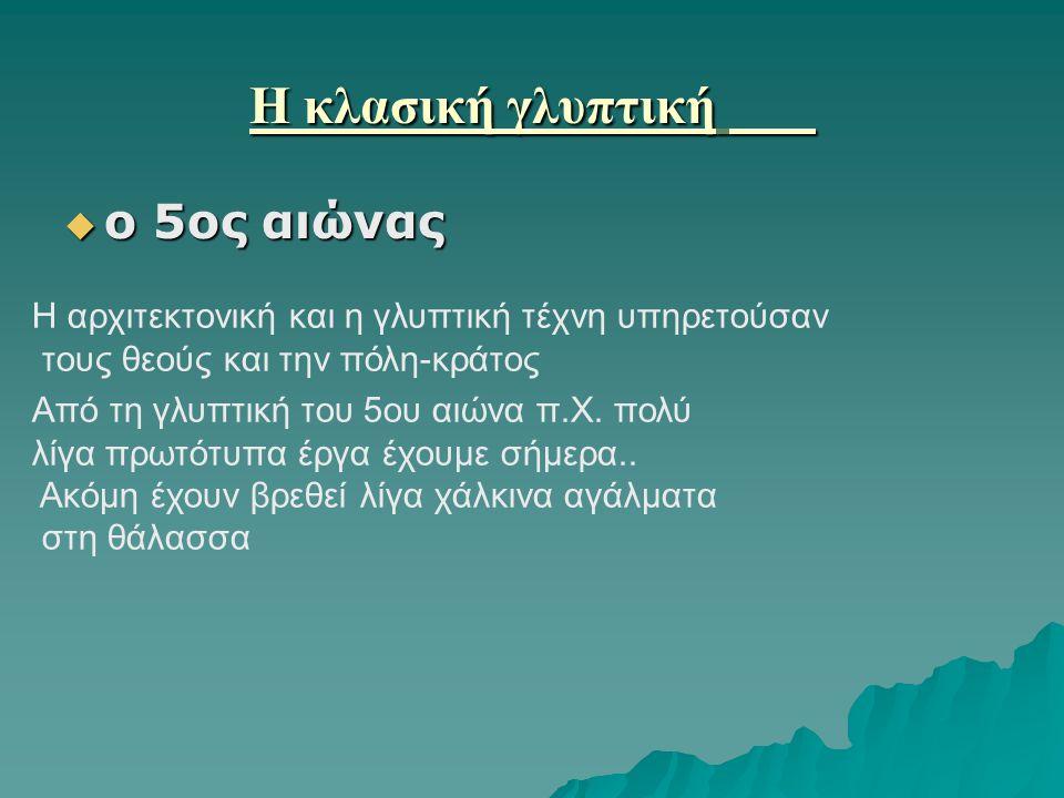 Η κλασική γλυπτική Η κλασική γλυπτική  ο 5ος αιώνας Η αρχιτεκτονική και η γλυπτική τέχνη υπηρετούσαν τους θεούς και την πόλη-κράτος Από τη γλυπτική του 5ου αιώνα π.Χ.