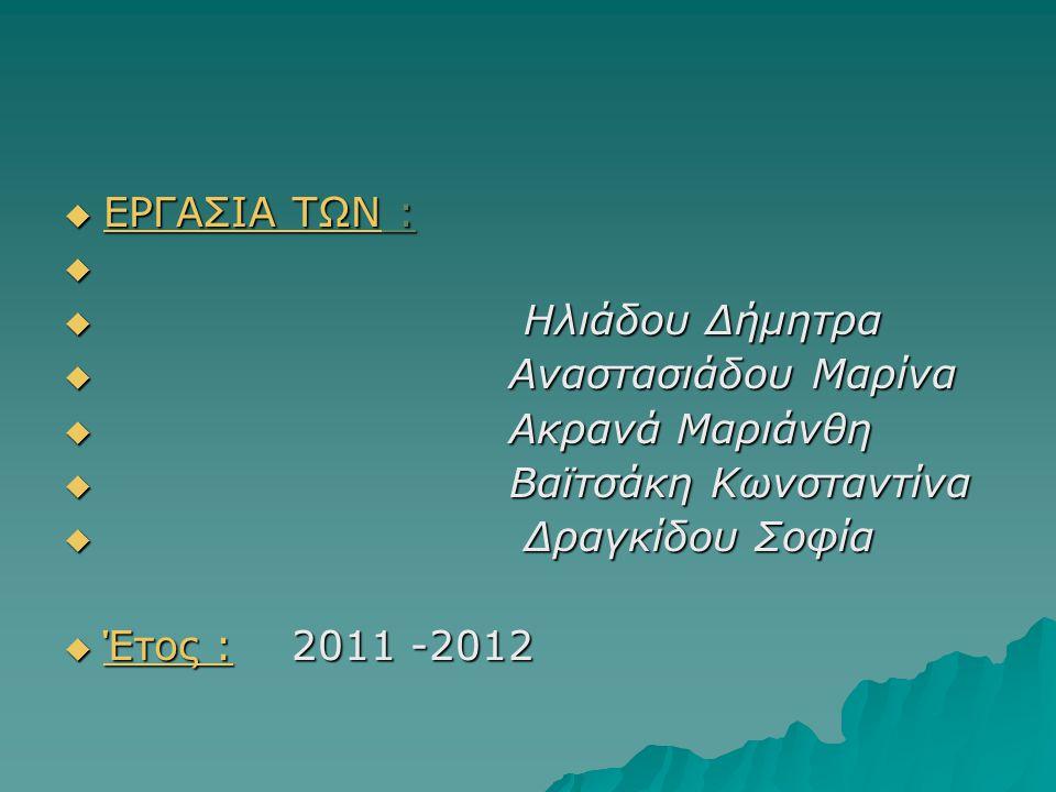  ΕΡΓΑΣΙΑ ΤΩΝ :   Ηλιάδου Δήμητρα  Αναστασιάδου Μαρίνα  Ακρανά Μαριάνθη  Βαϊτσάκη Κωνσταντίνα  Δραγκίδου Σοφία  Έτος : 2011 -2012