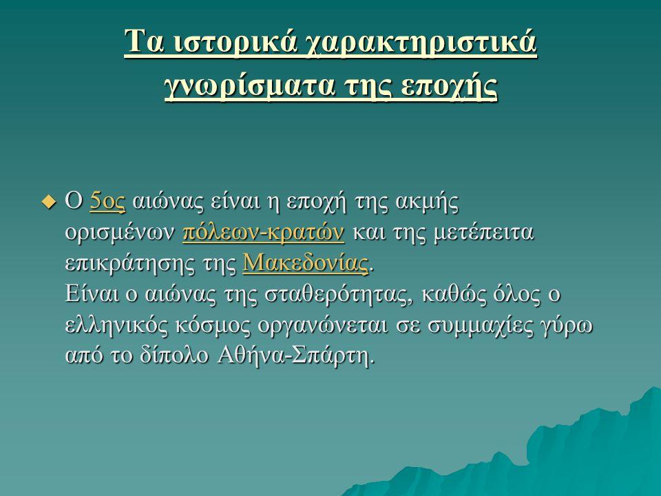 Τα ιστορικά χαρακτηριστικά γνωρίσματα της εποχής  Ο 5ος αιώνας είναι η εποχή της ακμής ορισμένων πόλεων-κρατών και της μετέπειτα επικράτησης της Μακεδονίας.