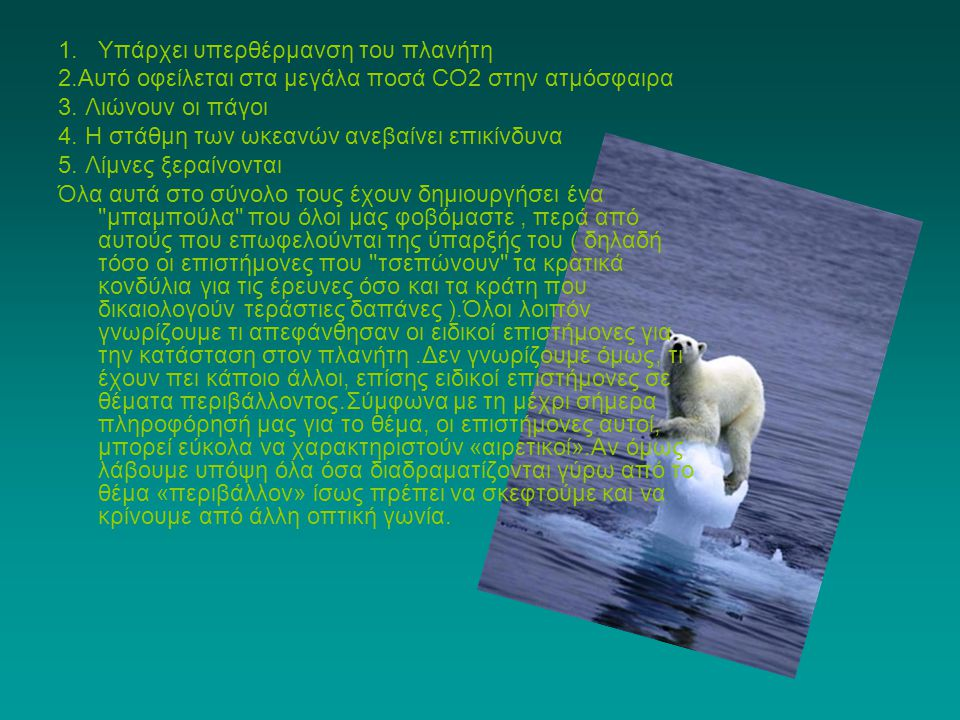 1.Υπάρχει υπερθέρμανση του πλανήτη 2.Αυτό οφείλεται στα μεγάλα ποσά CO2 στην ατμόσφαιρα 3. Λιώνουν οι πάγοι 4. Η στάθμη των ωκεανών ανεβαίνει επικίνδυ