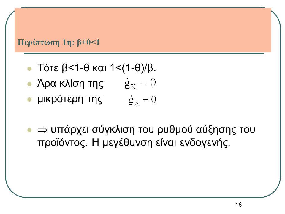 18 Περίπτωση 1η: β+θ<1 Τότε β<1-θ και 1<(1-θ)/β. Άρα κλίση της μικρότερη της  υπάρχει σύγκλιση του ρυθμού αύξησης του προϊόντος. Η μεγέθυνση είναι εν
