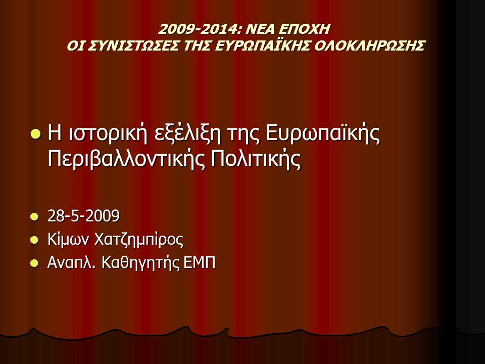 2009-2014: ΝΕΑ ΕΠΟΧΗ ΟΙ ΣΥΝΙΣΤΩΣΕΣ ΤΗΣ ΕΥΡΩΠΑΪΚΗΣ ΟΛΟΚΛΗΡΩΣΗΣ Η ιστορική εξέλιξη της Ευρωπαϊκής Περιβαλλοντικής Πολιτικής Η ιστορική εξέλιξη της Ευρωπαϊκής Περιβαλλοντικής Πολιτικής 28-5-2009 28-5-2009 Κίμων Χατζημπίρος Κίμων Χατζημπίρος Αναπλ.