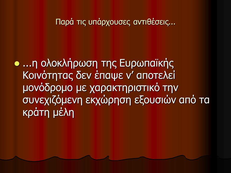 Παρά τις υπάρχουσες αντιθέσεις......η ολοκλήρωση της Ευρωπαϊκής Κοινότητας δεν έπαψε ν' αποτελεί μονόδρομο με χαρακτηριστικό την συνεχιζόμενη εκχώρηση