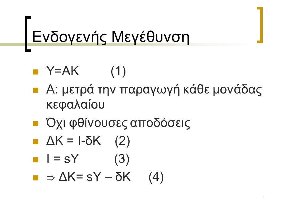 1 Ενδογενής Μεγέθυνση Υ=ΑΚ (1) Α: μετρά την παραγωγή κάθε μονάδας κεφαλαίου Όχι φθίνουσες αποδόσεις ΔΚ = Ι-δΚ (2) Ι = sY (3) ⇒ ΔΚ= sY – δΚ (4)
