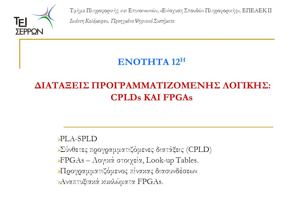 ΕΝΟΤΗΤΑ 12 Η ΔΙΑΤΑΞΕΙΣ ΠΡΟΓΡΑΜΜΑΤΙΖΟΜΕΝΗΣ ΛΟΓΙΚΗΣ: CPLDs ΚΑΙ FPGAs  PLA-SPLD  Σύνθετες προγραμματιζόμενες διατάξεις (CPLD)  FPGAs – Λογικά στοιχεία