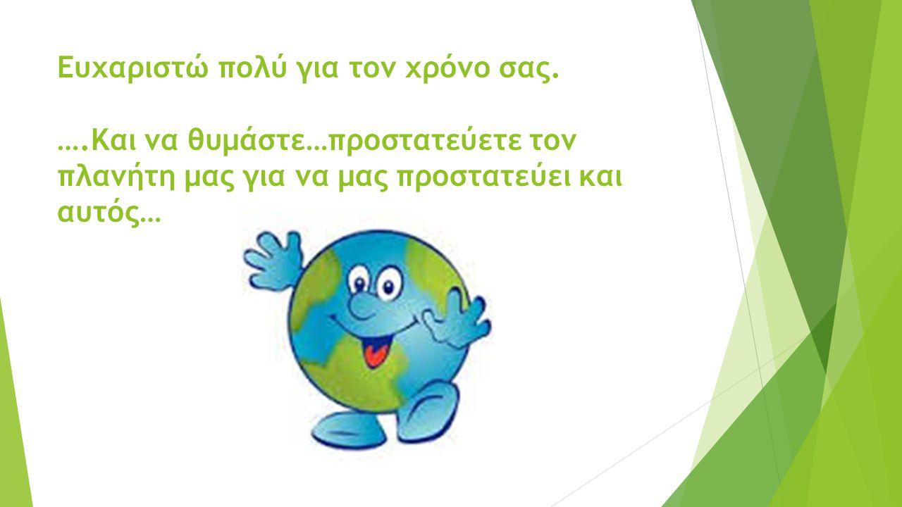 Ευχαριστώ πολύ για τον χρόνο σας. ….Και να θυμάστε…προστατεύετε τον πλανήτη μας για να μας προστατεύει και αυτός…