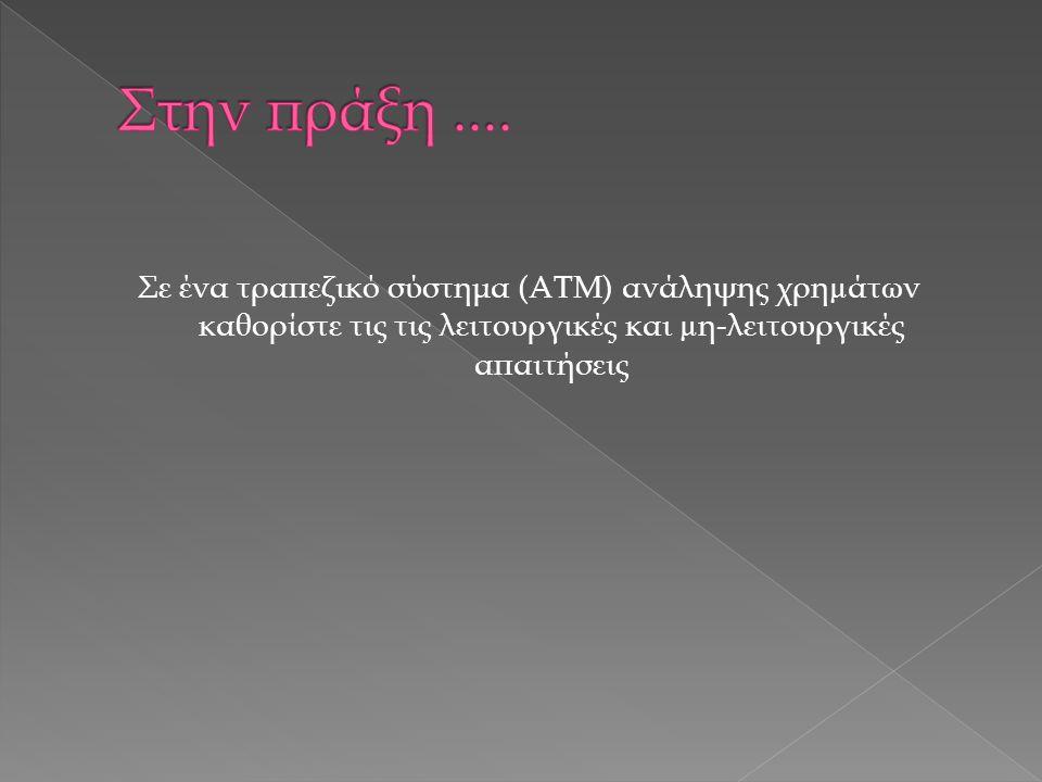 Σε ένα τραπεζικό σύστημα (ΑΤΜ) ανάληψης χρηµάτων καθορίστε τις τις λειτουργικές και µη-λειτουργικές απαιτήσεις