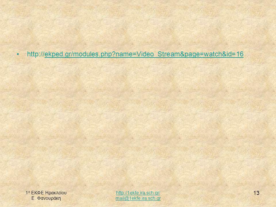 1 ο ΕΚΦΕ Ηρακλείου Ε. Φανουράκη http://1ekfe.ira.sch.gr/ mail@1ekfe.ira.sch.gr 13 http://ekped.gr/modules.php?name=Video_Stream&page=watch&id=16ekped.