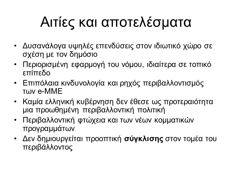 Αιτίες και αποτελέσματα Δυσανάλογα υψηλές επενδύσεις στον ιδιωτικό χώρο σε σχέση με τον δημόσιο Περιορισμένη εφαρμογή του νόμου, ιδιαίτερα σε τοπικό επίπεδο Επιπόλαια κινδυνολογία και ρηχός περιβαλλοντισμός των e-ΜΜΕ Καμία ελληνική κυβέρνηση δεν έθεσε ως προτεραιότητα μια προωθημένη περιβαλλοντική πολιτική Περιβαλλοντική φτώχεια και των νέων κομματικών προγραμμάτων Δεν δημιουργείται προοπτική σύγκλισης στον τομέα του περιβάλλοντος