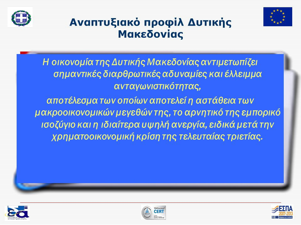 Αναπτυξιακό προφίλ Δυτικής Μακεδονίας Η οικονομία της Δυτικής Μακεδονίας αντιμετωπίζει σημαντικές διαρθρωτικές αδυναμίες και έλλειμμα ανταγωνιστικότητας, αποτέλεσμα των οποίων αποτελεί η αστάθεια των μακροοικονομικών μεγεθών της, το αρνητικό της εμπορικό ισοζύγιο και η ιδιαίτερα υψηλή ανεργία, ειδικά μετά την χρηματοοικονομική κρίση της τελευταίας τριετίας.
