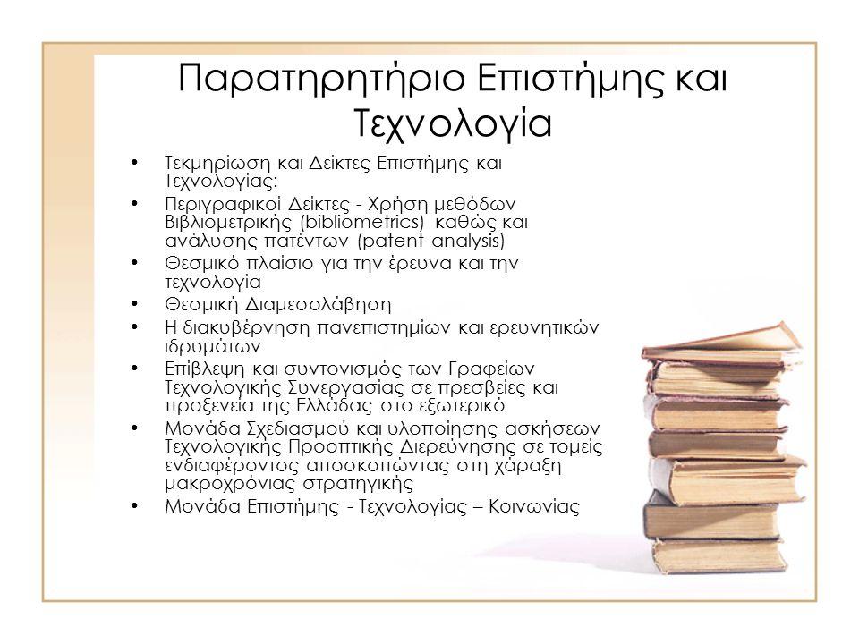Παρατηρητήριο Επιστήμης και Τεχνολογία Τεκμηρίωση και Δείκτες Επιστήμης και Τεχνολογίας: Περιγραφικοί Δείκτες - Χρήση μεθόδων Βιβλιομετρικής (bibliometrics) καθώς και ανάλυσης πατέντων (patent analysis) Θεσμικό πλαίσιο για την έρευνα και την τεχνολογία Θεσμική Διαμεσολάβηση Η διακυβέρνηση πανεπιστημίων και ερευνητικών ιδρυμάτων Επίβλεψη και συντονισμός των Γραφείων Τεχνολογικής Συνεργασίας σε πρεσβείες και προξενεία της Ελλάδας στο εξωτερικό Μονάδα Σχεδιασμού και υλοποίησης ασκήσεων Τεχνολογικής Προοπτικής Διερεύνησης σε τομείς ενδιαφέροντος αποσκοπώντας στη χάραξη μακροχρόνιας στρατηγικής Μονάδα Επιστήμης - Τεχνολογίας – Κοινωνίας