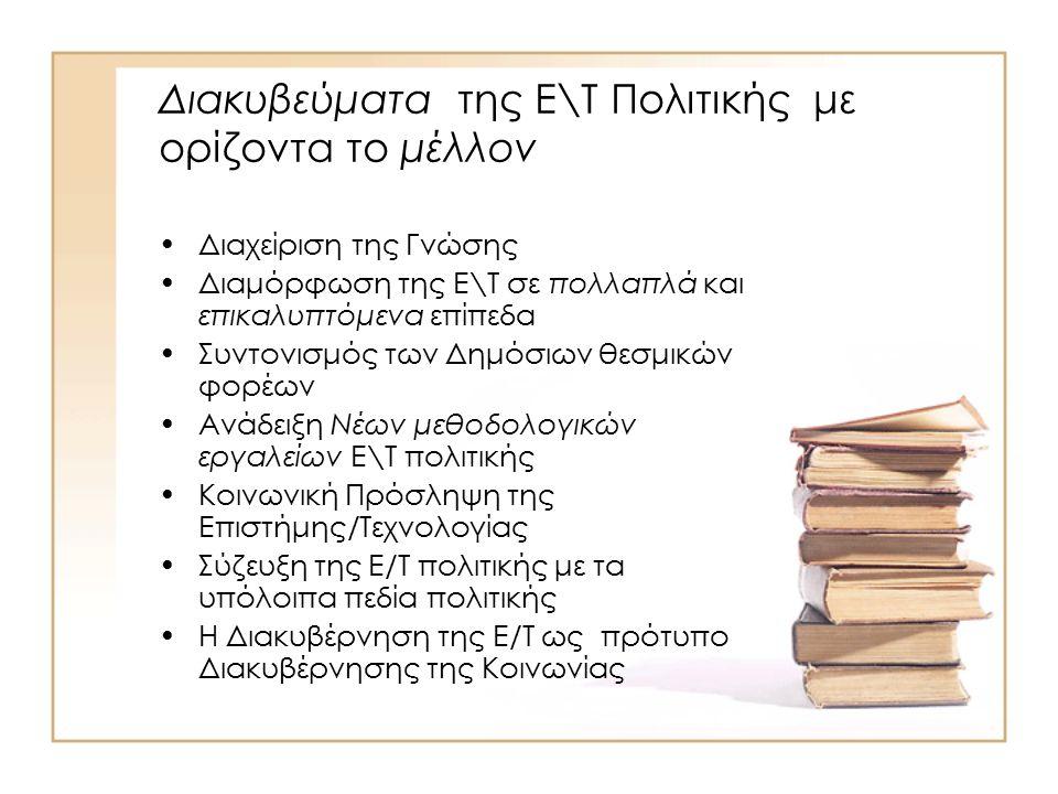 Διακυβεύματα της Ε\Τ Πολιτικής με ορίζοντα το μέλλον Διαχείριση της Γνώσης Διαμόρφωση της Ε\Τ σε πολλαπλά και επικαλυπτόμενα επίπεδα Συντονισμός των Δημόσιων θεσμικών φορέων Ανάδειξη Νέων μεθοδολογικών εργαλείων Ε\Τ πολιτικής Κοινωνική Πρόσληψη της Επιστήμης/Τεχνολογίας Σύζευξη της Ε/Τ πολιτικής με τα υπόλοιπα πεδία πολιτικής Η Διακυβέρνηση της Ε/Τ ως πρότυπο Διακυβέρνησης της Κοινωνίας