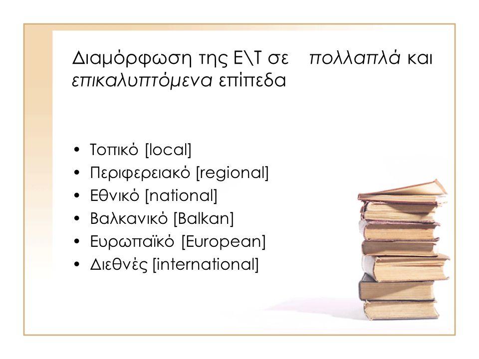 Διαμόρφωση της Ε\Τ σε πολλαπλά και επικαλυπτόμενα επίπεδα Τοπικό [local] Περιφερειακό [regional] Εθνικό [national] Βαλκανικό [Balkan] Ευρωπαϊκό [Europ