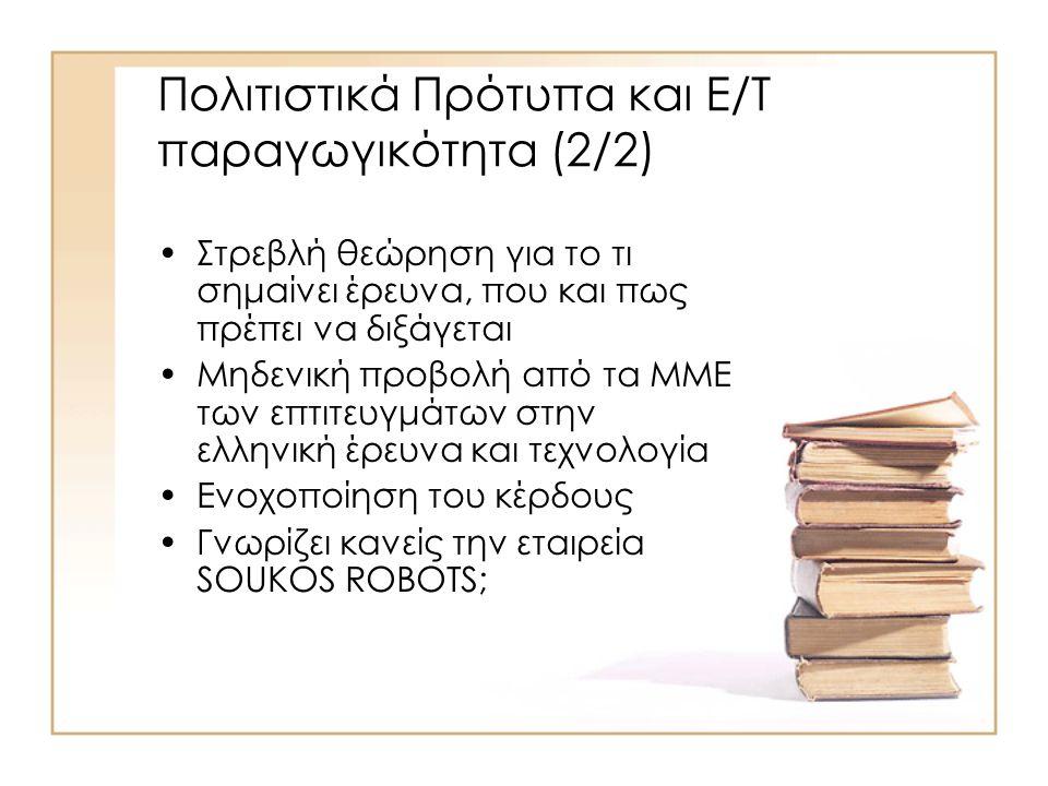 Πολιτιστικά Πρότυπα και Ε/Τ παραγωγικότητα (2/2) Στρεβλή θεώρηση για το τι σημαίνει έρευνα, που και πως πρέπει να διξάγεται Μηδενική προβολή από τα ΜΜΕ των επτιτευγμάτων στην ελληνική έρευνα και τεχνολογία Ενοχοποίηση του κέρδους Γνωρίζει κανείς την εταιρεία SOUKOS ROBOTS;
