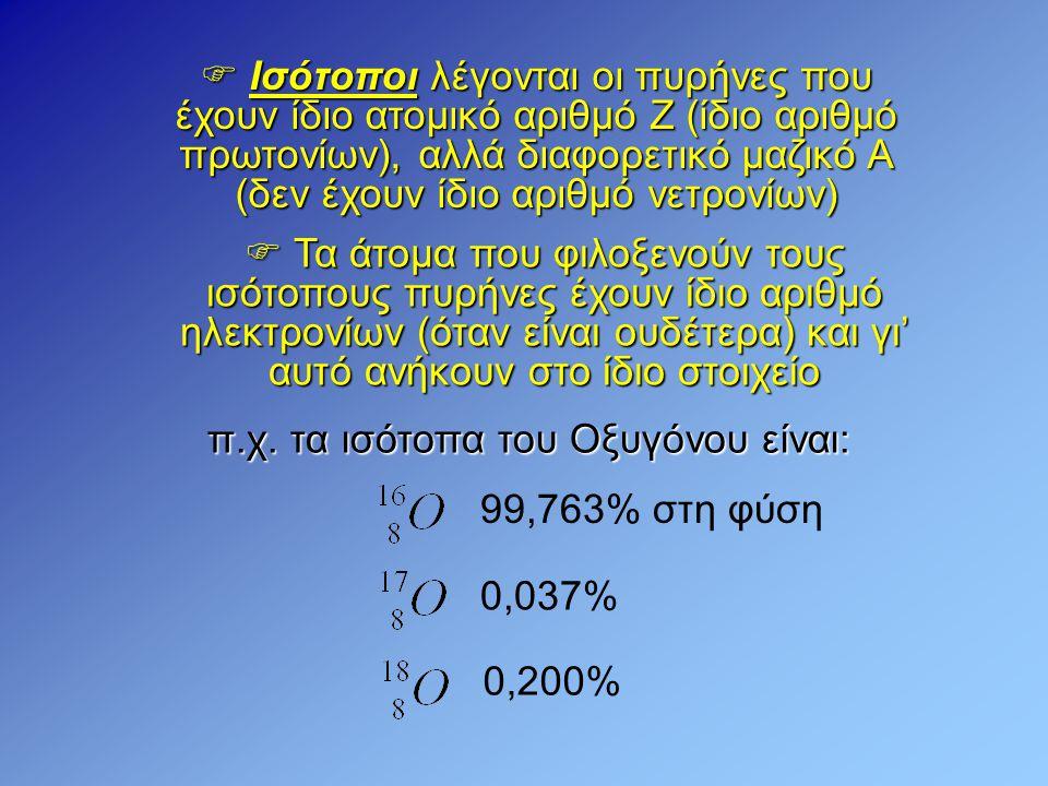  Ισότοποι λέγονται οι πυρήνες που έχουν ίδιο ατομικό αριθμό Ζ (ίδιο αριθμό πρωτονίων), αλλά διαφορετικό μαζικό Α (δεν έχουν ίδιο αριθμό νετρονίων) π.