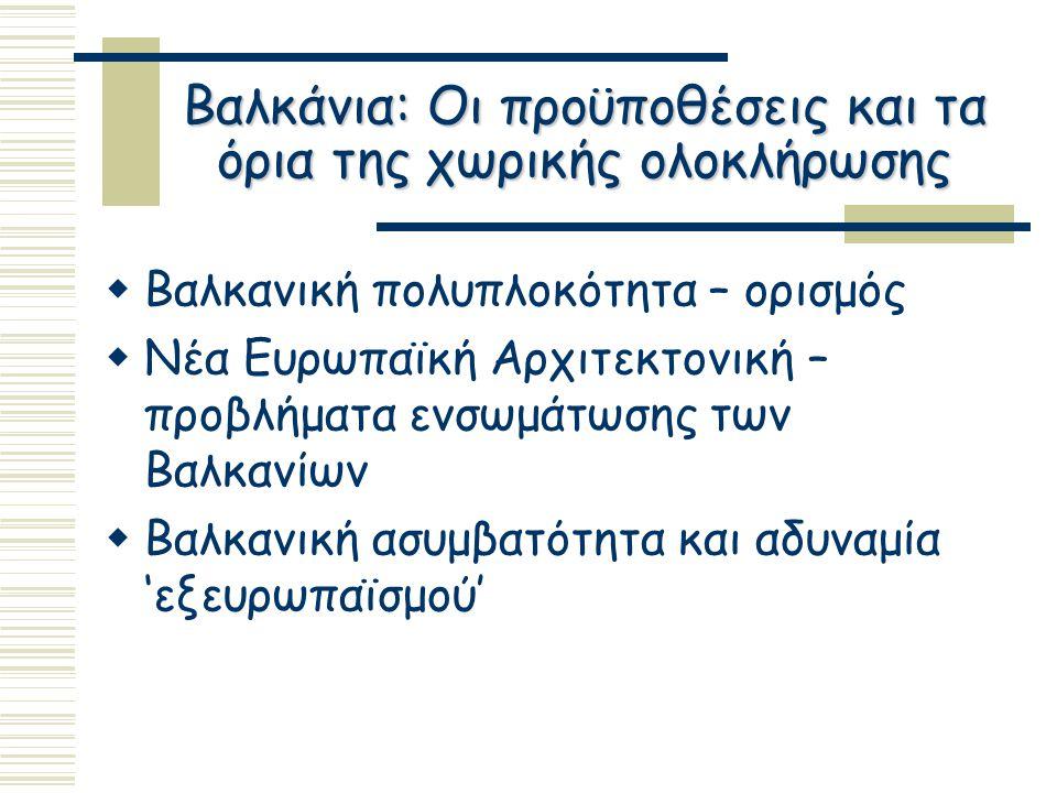 Βαλκάνια: Οι προϋποθέσεις και τα όρια της χωρικής ολοκλήρωσης  Περιορισμένες προσπάθειες συνεργασίας πριν το 1990  Νέες πρωτοβουλίες συνεργασίας τη δεκαετία του 1990  προώθηση χωρικής ολοκλήρωσης ως μέσο επίτευξης κοινωνικής και οικονομικής συνοχής – ενσωμάτωσης  Πληθώρα σχημάτων χωρίς συντονισμένες δράσεις και ολοκληρωμένες προσεγγίσεις