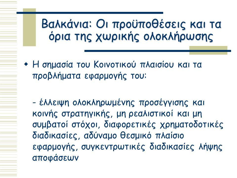Βαλκάνια: Οι προϋποθέσεις και τα όρια της χωρικής ολοκλήρωσης  Η σημασία του Κοινοτικού πλαισίου και τα προβλήματα εφαρμογής του: - έλλειψη ολοκληρωμένης προσέγγισης και κοινής στρατηγικής, μη ρεαλιστικοί και μη συμβατοί στόχοι, διαφορετικές χρηματοδοτικές διαδικασίες, αδύναμο θεσμικό πλαίσιο εφαρμογής, συγκεντρωτικές διαδικασίες λήψης αποφάσεων