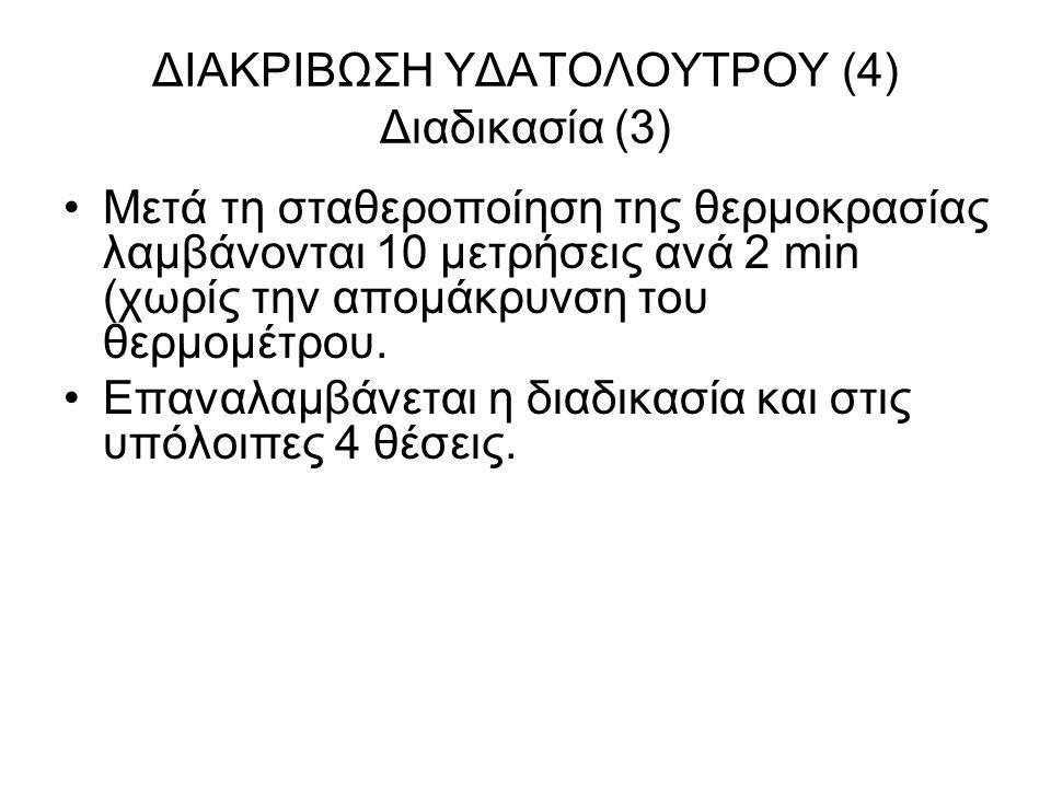 ΔΙΑΚΡΙΒΩΣΗ ΥΔΑΤΟΛΟΥΤΡΟΥ (4) Διαδικασία (3) Μετά τη σταθεροποίηση της θερμοκρασίας λαμβάνονται 10 μετρήσεις ανά 2 min (χωρίς την απομάκρυνση του θερμομ
