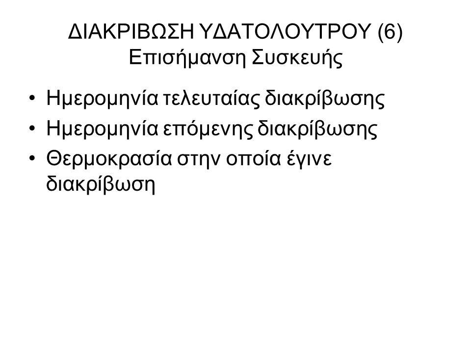 ΔΙΑΚΡΙΒΩΣΗ ΥΔΑΤΟΛΟΥΤΡΟΥ (6) Επισήμανση Συσκευής Ημερομηνία τελευταίας διακρίβωσης Ημερομηνία επόμενης διακρίβωσης Θερμοκρασία στην οποία έγινε διακρίβ