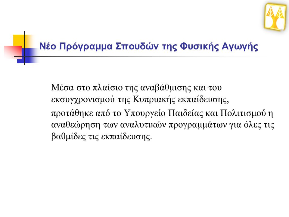 Νέο Πρόγραμμα Σπουδών της Φυσικής Αγωγής Μέσα στο πλαίσιο της αναβάθμισης και του εκσυγχρονισμού της Κυπριακής εκπαίδευσης, προτάθηκε από το Υπουργείο Παιδείας και Πολιτισμού η αναθεώρηση των αναλυτικών προγραμμάτων για όλες τις βαθμίδες τις εκπαίδευσης.