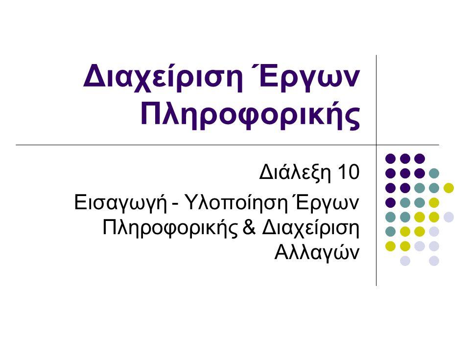 Διαχείριση Έργων Πληροφορικής Διάλεξη 10 Εισαγωγή - Υλοποίηση Έργων Πληροφορικής & Διαχείριση Αλλαγών
