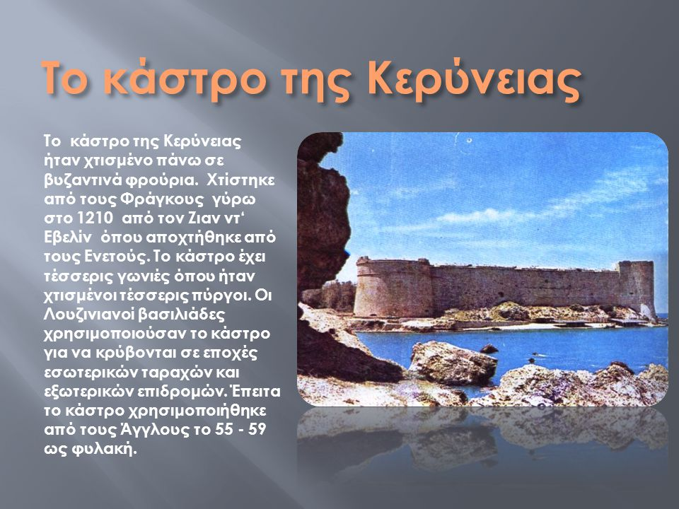 Το κάστρο της Κερύνειας Το κάστρο της Κερύνειας ήταν χτισμένο πάνω σε βυζαντινά φρούρια.
